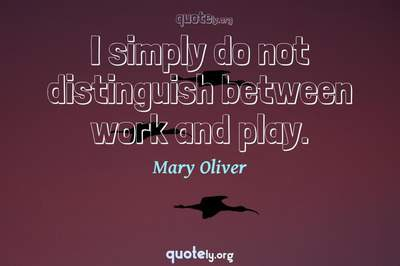 Photo Quote of I simply do not distinguish between work and play.