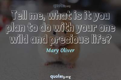Photo Quote of Tell me, what is it you plan to do with your one wild and precious life?