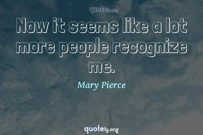 Photo Quote of Now it seems like a lot more people recognize me.