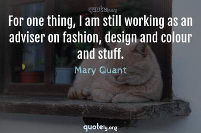 Photo Quote of For one thing, I am still working as an adviser on fashion, design and colour and stuff.