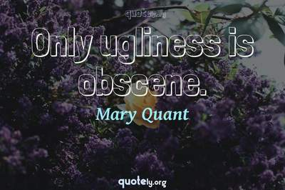Photo Quote of Only ugliness is obscene.