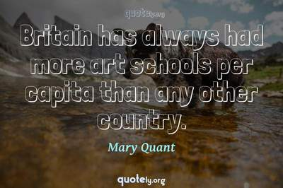 Photo Quote of Britain has always had more art schools per capita than any other country.