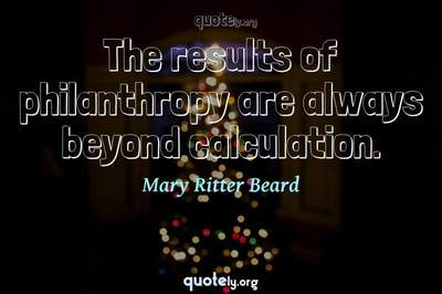 Photo Quote of The results of philanthropy are always beyond calculation.