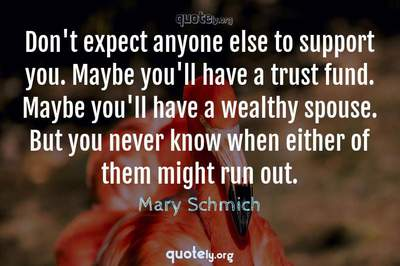 Photo Quote of Don't expect anyone else to support you. Maybe you'll have a trust fund. Maybe you'll have a wealthy spouse. But you never know when either of them might run out.
