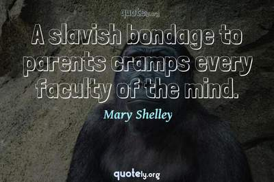 Photo Quote of A slavish bondage to parents cramps every faculty of the mind.