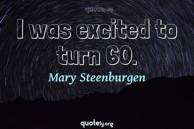 Photo Quote of I was excited to turn 60.