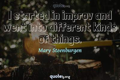 Photo Quote of I started in improv and went into different kinds of things.