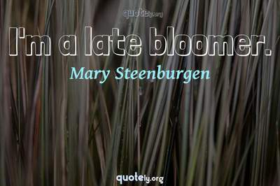 Photo Quote of I'm a late bloomer.