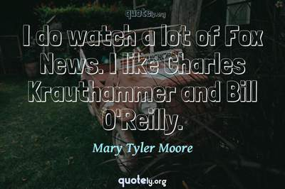 Photo Quote of I do watch a lot of Fox News. I like Charles Krauthammer and Bill O'Reilly.