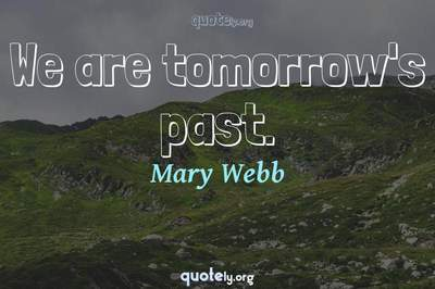 Photo Quote of We are tomorrow's past.
