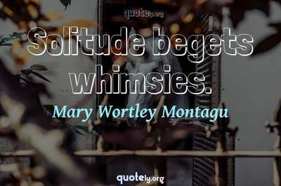 Photo Quote of Solitude begets whimsies.