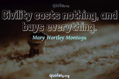 Photo Quote of Civility costs nothing, and buys everything.