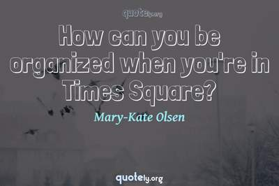 Photo Quote of How can you be organized when you're in Times Square?