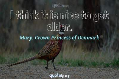 Photo Quote of I think it is nice to get older.