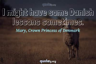 Photo Quote of I might have some Danish lessons sometimes.