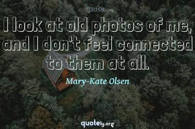 Photo Quote of I look at old photos of me, and I don't feel connected to them at all.