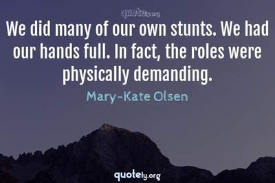 Photo Quote of We did many of our own stunts. We had our hands full. In fact, the roles were physically demanding.