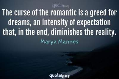Photo Quote of The curse of the romantic is a greed for dreams, an intensity of expectation that, in the end, diminishes the reality.