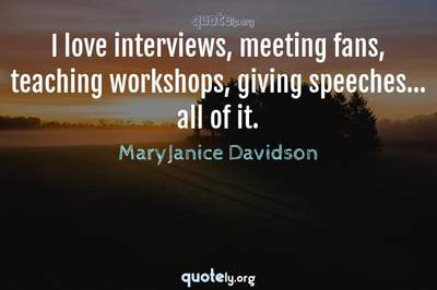 Photo Quote of I love interviews, meeting fans, teaching workshops, giving speeches... all of it.