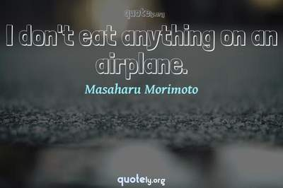 Photo Quote of I don't eat anything on an airplane.