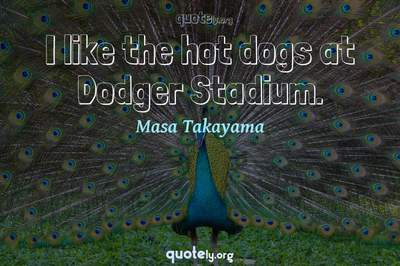 Photo Quote of I like the hot dogs at Dodger Stadium.