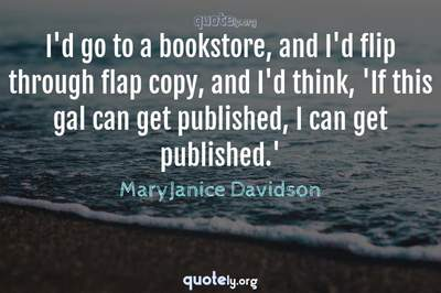 Photo Quote of I'd go to a bookstore, and I'd flip through flap copy, and I'd think, 'If this gal can get published, I can get published.'