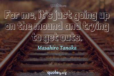 Photo Quote of For me, it's just going up on the mound and trying to get outs.