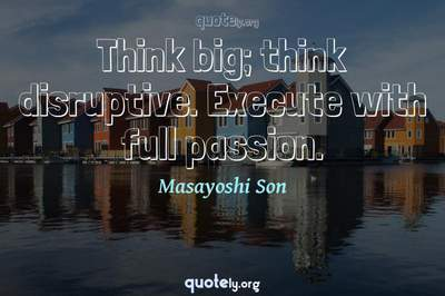 Photo Quote of Think big; think disruptive. Execute with full passion.