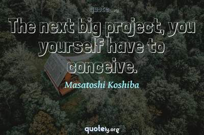 Photo Quote of The next big project, you yourself have to conceive.