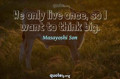 Photo Quote of We only live once, so I want to think big.