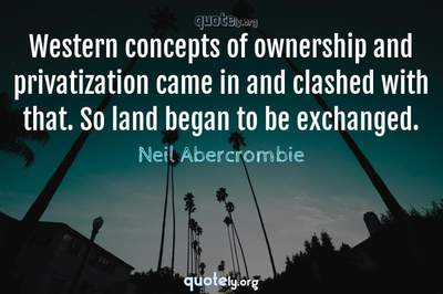 Photo Quote of Western concepts of ownership and privatization came in and clashed with that. So land began to be exchanged.