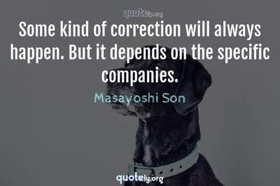 Photo Quote of Some kind of correction will always happen. But it depends on the specific companies.