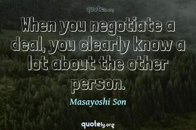 Photo Quote of When you negotiate a deal, you clearly know a lot about the other person.