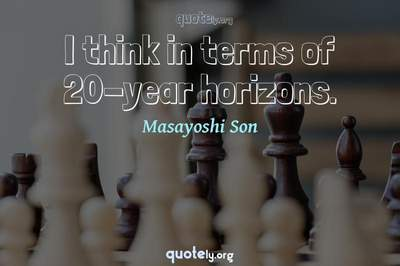 Photo Quote of I think in terms of 20-year horizons.