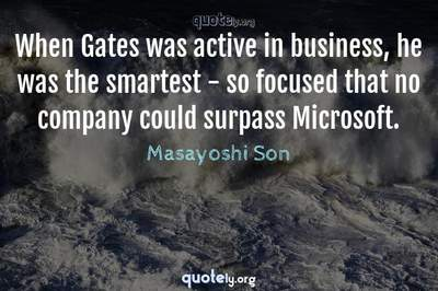 Photo Quote of When Gates was active in business, he was the smartest - so focused that no company could surpass Microsoft.