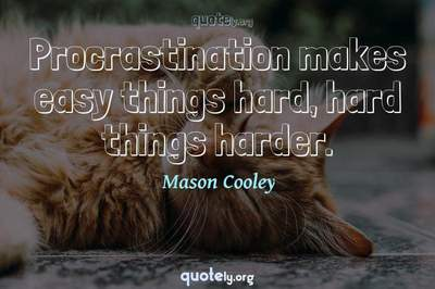 Photo Quote of Procrastination makes easy things hard, hard things harder.
