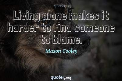 Photo Quote of Living alone makes it harder to find someone to blame.