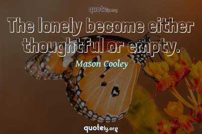 Photo Quote of The lonely become either thoughtful or empty.