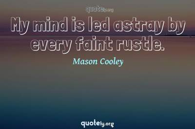 Photo Quote of My mind is led astray by every faint rustle.