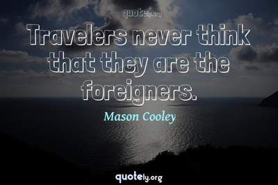 Photo Quote of Travelers never think that they are the foreigners.