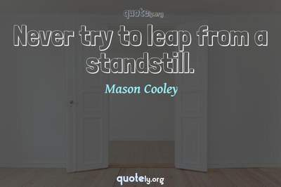 Photo Quote of Never try to leap from a standstill.