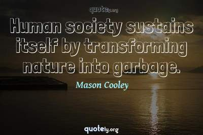 Photo Quote of Human society sustains itself by transforming nature into garbage.