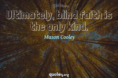 Photo Quote of Ultimately, blind faith is the only kind.