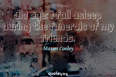Photo Quote of Old age: I fall asleep during the funerals of my friends.