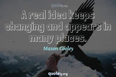Photo Quote of A real idea keeps changing and appears in many places.