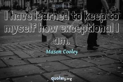 Photo Quote of I have learned to keep to myself how exceptional I am.