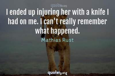 Photo Quote of I ended up injuring her with a knife I had on me. I can't really remember what happened.