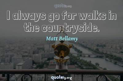 Photo Quote of I always go for walks in the countryside.