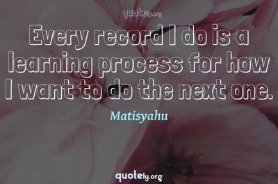 Photo Quote of Every record I do is a learning process for how I want to do the next one.