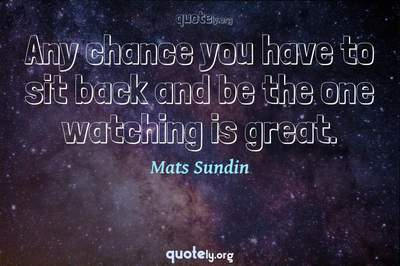 Photo Quote of Any chance you have to sit back and be the one watching is great.